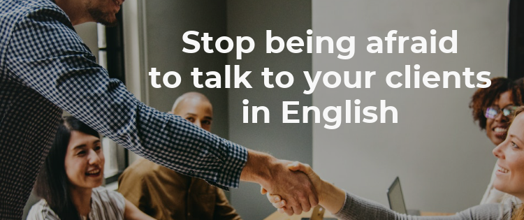 Stop being afraid to talk to your clients in English