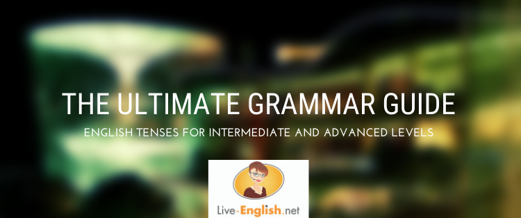 The Ultimate Grammar Guide to English Tenses for Intermediate and Advanced Levels
